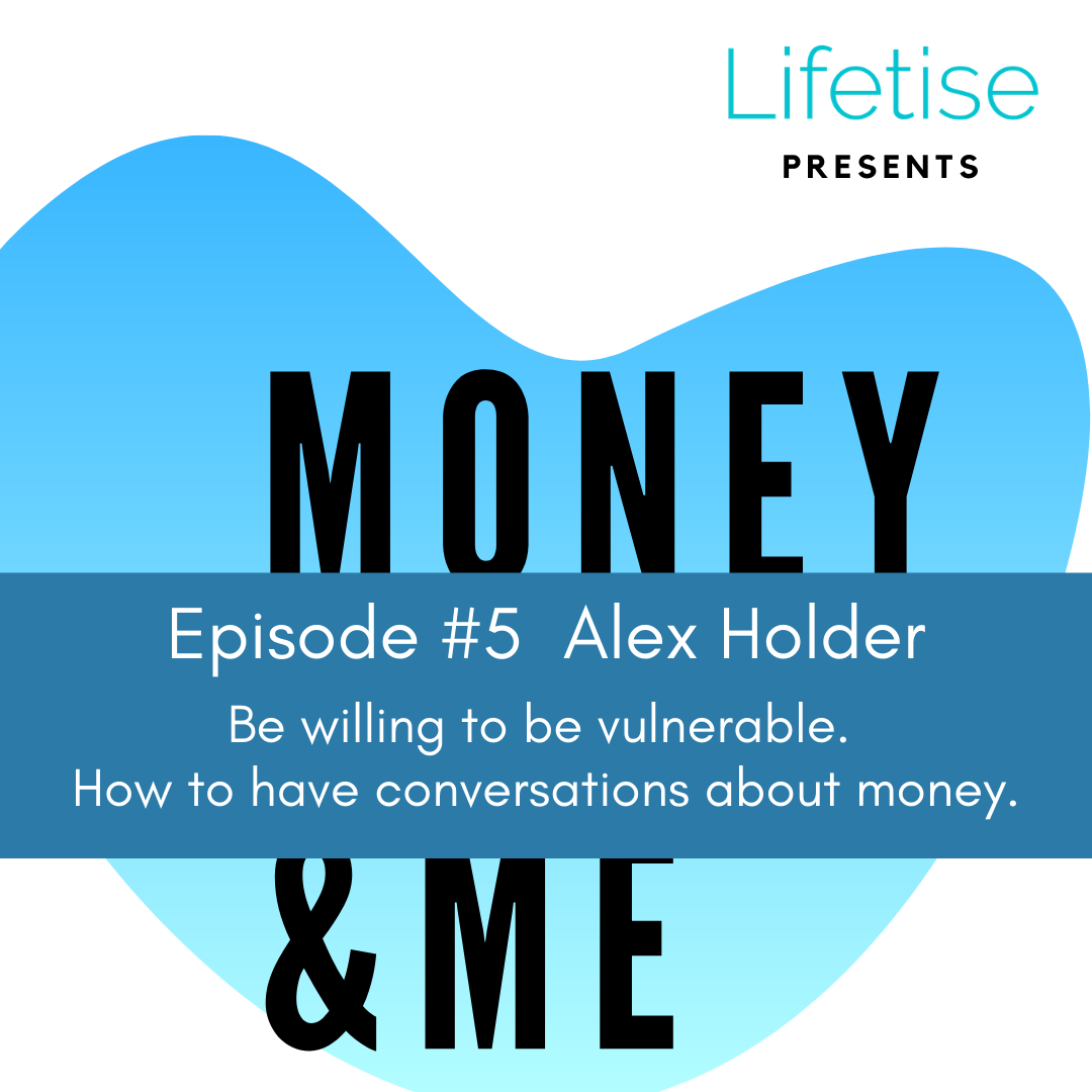 Lifetise podcast - Money and Me - Episode 5 - Alex Holder - Be willing to be vulnerable - How to have conversations about money